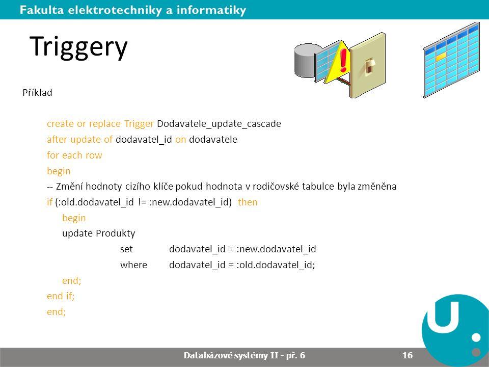 Triggery Příklad create or replace Trigger Dodavatele_update_cascade after update of dodavatel_id on dodavatele for each row begin -- Změní hodnoty cizího klíče pokud hodnota v rodičovské tabulce byla změněna if (:old.dodavatel_id != :new.dodavatel_id) then begin update Produkty set dodavatel_id = :new.dodavatel_id where dodavatel_id = :old.dodavatel_id; end; end if; end; Databázové systémy II - př.