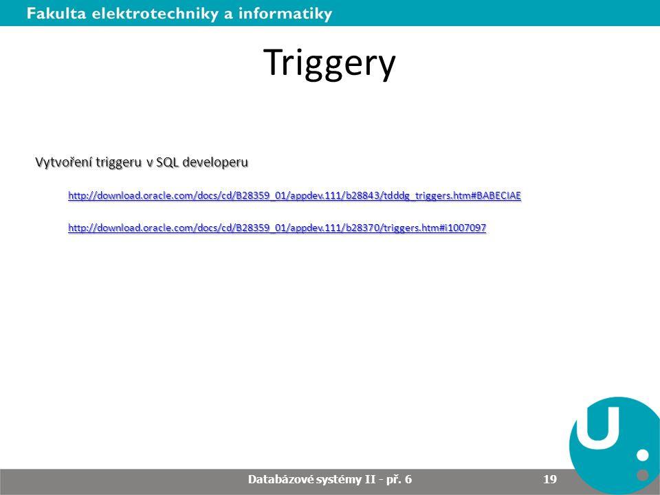 Triggery Vytvoření triggeru v SQL developeru http://download.oracle.com/docs/cd/B28359_01/appdev.111/b28843/tdddg_triggers.htm#BABECIAE http://download.oracle.com/docs/cd/B28359_01/appdev.111/b28370/triggers.htm#i1007097 Databázové systémy II - př.