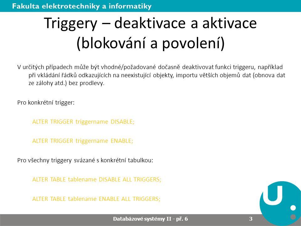 Triggery – pohled USER_TRIGGERS Příkaz pro zjištění triggerů v uživatelově schématu: SELECT Trigger_type, Triggering_event, Table_name FROM USER_TRIGGERS WHERE Trigger_name = REORDER ; TYPE TRIGGERING_STATEMENT TABLE_NAME ---------------- -------------------------- ------------ AFTER EACH ROW UPDATE INVENTORY Databázové systémy II - př.