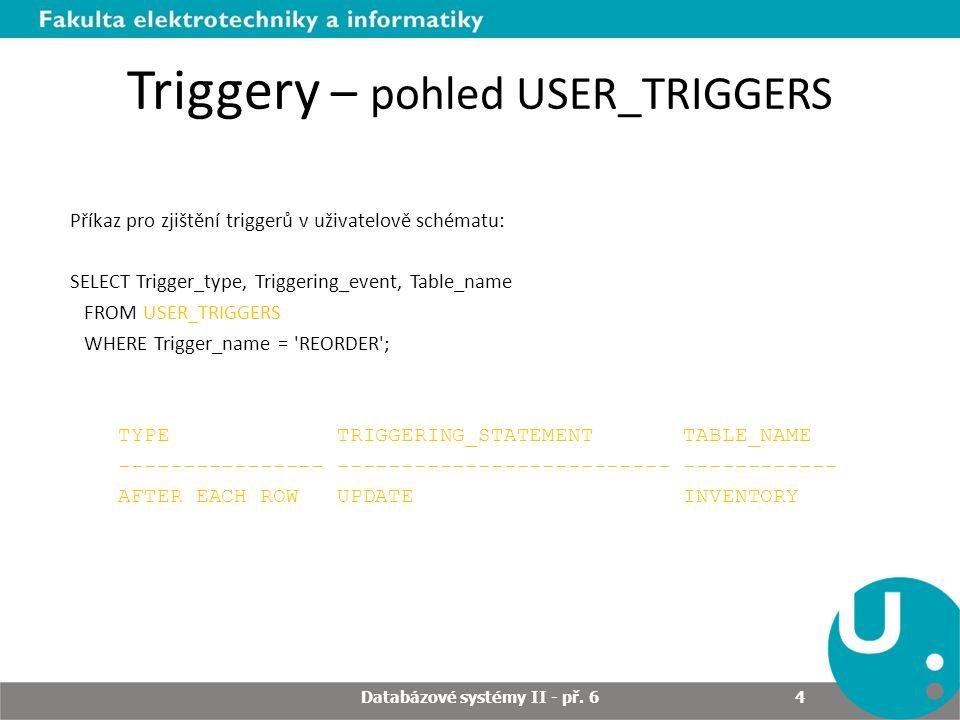 Triggery – pohled USER_TRIGGERS Příkazy pro zjištění triggerů a jejich obsahu v uživatelově schématu: SELECT Trigger_body FROM USER_TRIGGERS WHERE Trigger_name = REORDER ; TRIGGER_BODY -------------------------------------------- DECLARE x NUMBER; BEGIN SELECT COUNT(*) INTO x FROM Pending_orders WHERE Part_no = :new.Part_no; IF x = 0 THEN INSERT INTO Pending_orders VALUES (:new.Part_no, :new.Reorder_quantity, sysdate); END IF; END; Databázové systémy II - př.