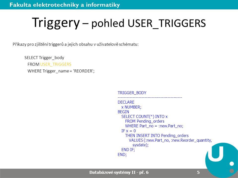 Triggery – pohled USER_TRIGGERS Příkazy pro zjištění triggerů a jejich obsahu v uživatelově schématu: SELECT Trigger_body FROM USER_TRIGGERS WHERE Tri