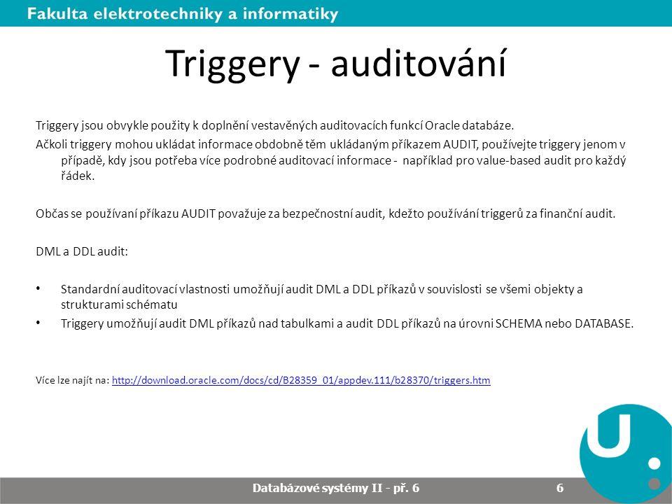 Triggery - auditování Triggery jsou obvykle použity k doplnění vestavěných auditovacích funkcí Oracle databáze. Ačkoli triggery mohou ukládat informac