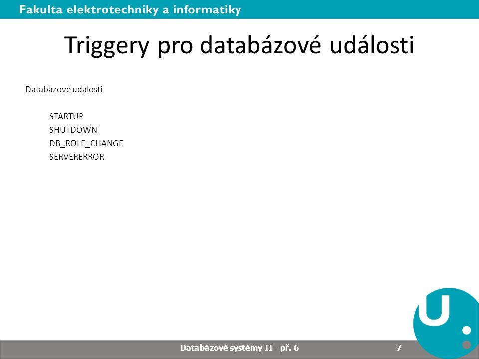 Triggery pro databázové události Databázové události STARTUP SHUTDOWN DB_ROLE_CHANGE SERVERERROR Databázové systémy II - př. 6 7