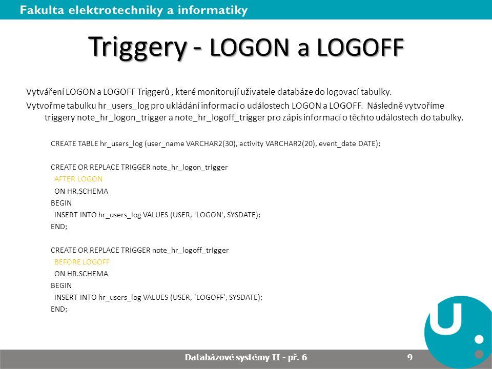 Triggery - LOGON a LOGOFF Vytváření LOGON a LOGOFF Triggerů, které monitorují uživatele databáze do logovací tabulky. Vytvořme tabulku hr_users_log pr