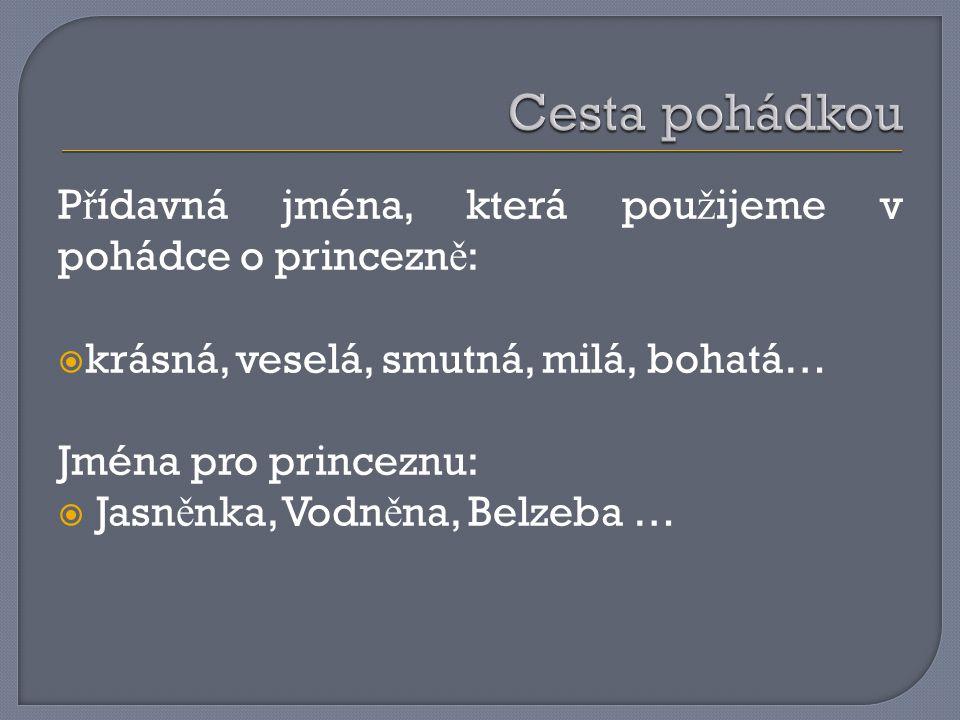 P ř ídavná jména, která pou ž ijeme v pohádce o princezn ě :  krásná, veselá, smutná, milá, bohatá… Jména pro princeznu:  Jasn ě nka, Vodn ě na, Belzeba …