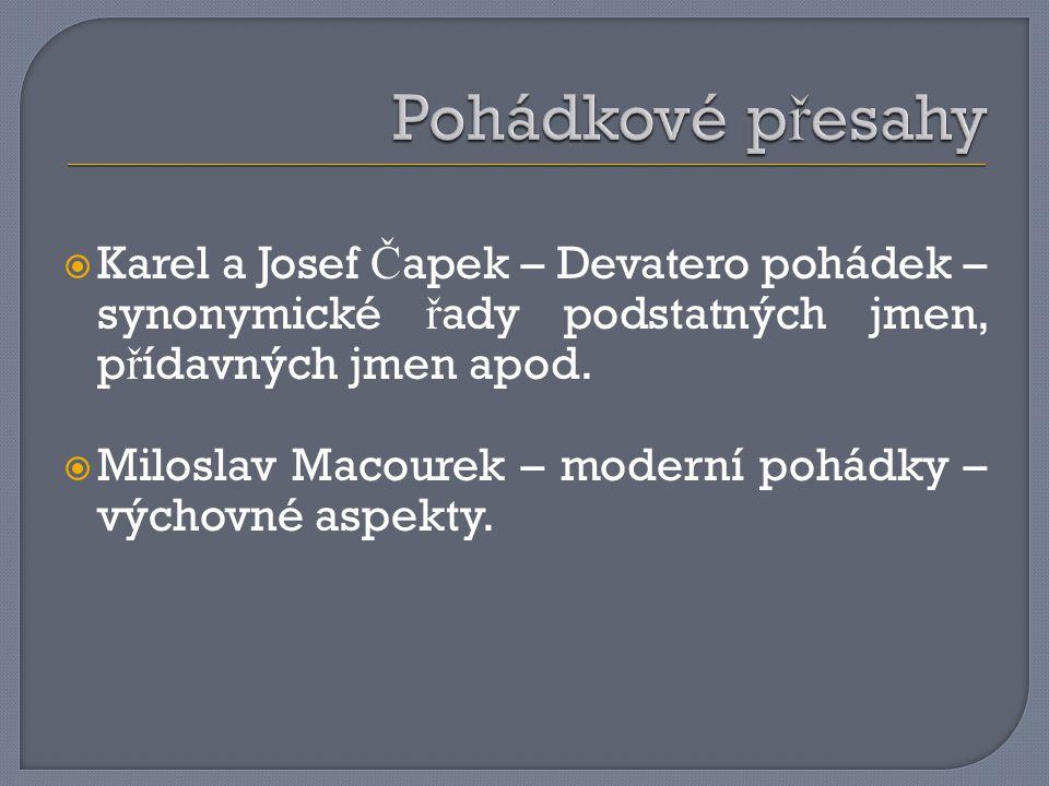  Karel a Josef Č apek – Devatero pohádek – synonymické ř ady podstatných jmen, p ř ídavných jmen apod.  Miloslav Macourek – moderní pohádky – výchov
