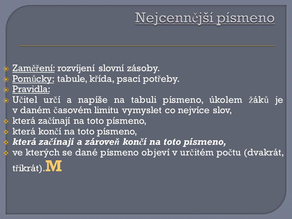  Zam ěř ení: rozvíjení slovní zásoby.  Pom ů cky: tabule, k ř ída, psací pot ř eby.  Pravidla:  U č itel ur č í a napíše na tabuli písmeno, úkolem