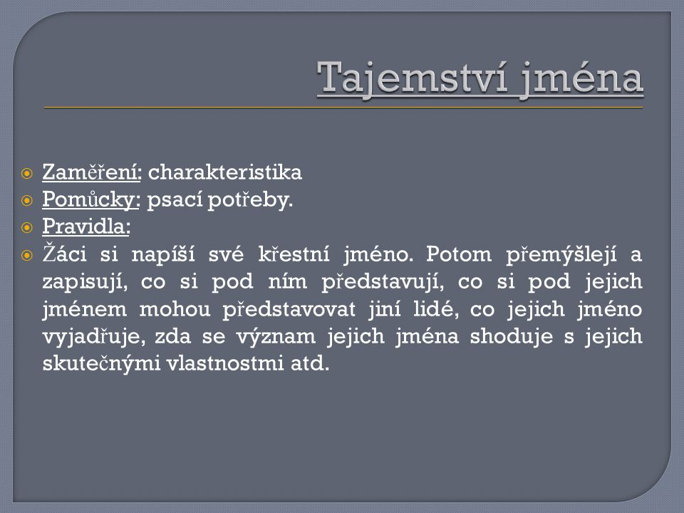  Zam ěř ení: charakteristika  Pom ů cky: psací pot ř eby.  Pravidla:  Ž áci si napíší své k ř estní jméno. Potom p ř emýšlejí a zapisují, co si po