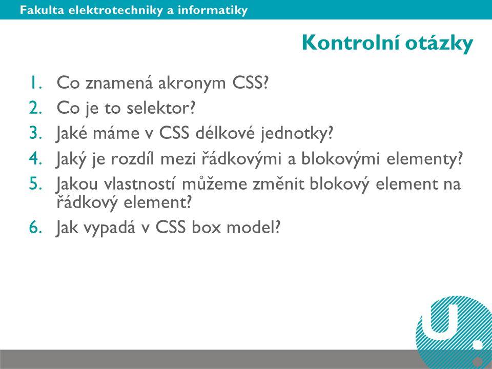 Kontrolní otázky 1.Co znamená akronym CSS? 2.Co je to selektor? 3.Jaké máme v CSS délkové jednotky? 4.Jaký je rozdíl mezi řádkovými a blokovými elemen