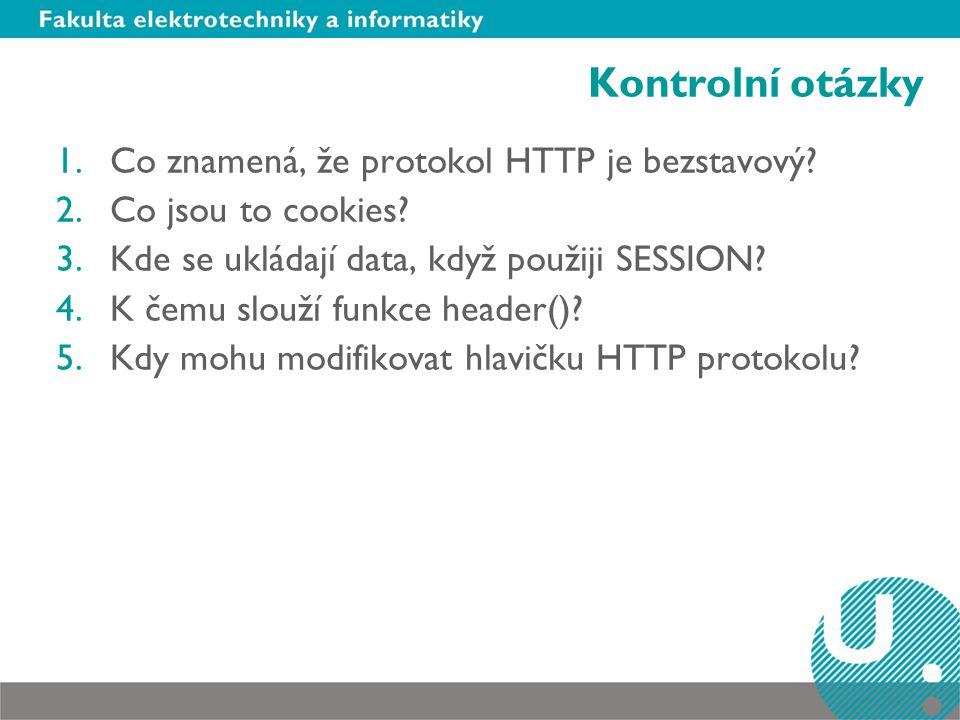 Kontrolní otázky 1.Co znamená, že protokol HTTP je bezstavový? 2.Co jsou to cookies? 3.Kde se ukládají data, když použiji SESSION? 4.K čemu slouží fun