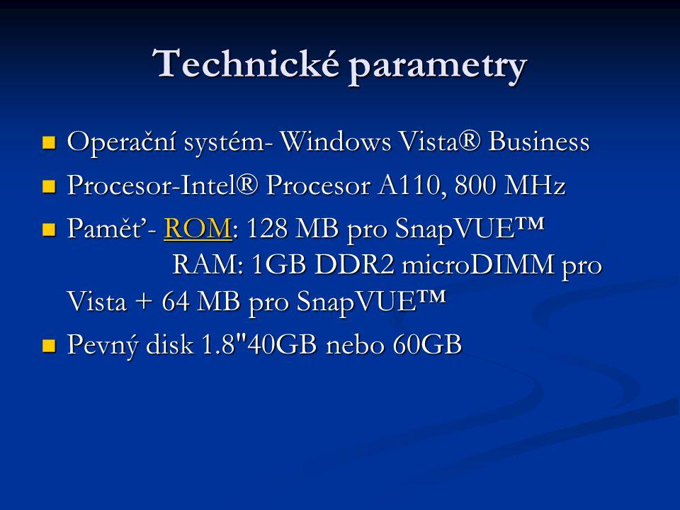 Technické parametry Operační systém- Windows Vista® Business Operační systém- Windows Vista® Business Procesor-Intel® Procesor A110, 800 MHz Procesor-Intel® Procesor A110, 800 MHz Paměť- ROM: 128 MB pro SnapVUE™ RAM: 1GB DDR2 microDIMM pro Vista + 64 MB pro SnapVUE™ Paměť- ROM: 128 MB pro SnapVUE™ RAM: 1GB DDR2 microDIMM pro Vista + 64 MB pro SnapVUE™ROM Pevný disk 1.8 40GB nebo 60GB Pevný disk 1.8 40GB nebo 60GB