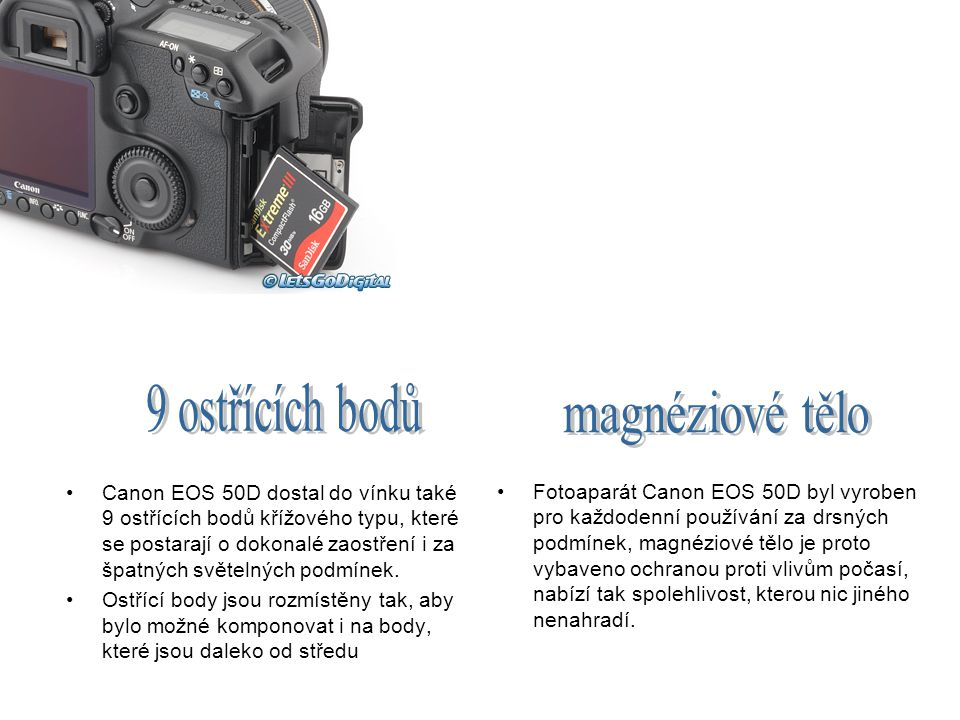 EOS integrovaný čistící systém Fotoaparát má vylepšené vlastnosti co se týče utěsnění proti prachu, uvnitř Canonu EOS 50D je low pass filtr, který se při každém zapnutí fotoaparátu otřese a zbaví Vás prachu, který při fotografování, nebo výměně objektivů ulpěl na snímači.