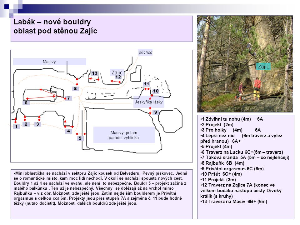 Labák – nové bouldry oblast pod stěnou Zajíc Zajíc Masivy Masivy: je tam parádní vyhlídka Jeskyňka lásky příchod 1 23 4 5 6 7 8 9 10 11 1 Zdvihni tu nohu (4m) 6A 2 Projekt (2m) 3 Pro holky (4m) 5A 4 Lepší než nic (6m traverz a výlez před hranou) 6A+ 5 Projekt (4m) 6 Traverz na Lucku 6C+(5m – traverz) 7 Taková sranda 5A (5m – co nejlehčeji) 8 Rajbuňk 6B (4m) 9 Privátní orgasmus 6C (6m) 10 Pršůt 6C+ (4m) 11 Projekt (3m) 12 Traverz na Zajíce 7A (konec ve velkém bočáku nástupu cesty Divoký králík (s kruhy) 13 Traverz na Masiv 6B+ (6m) Mini oblastička se nachází v sektoru Zajíc kousek od Belvederu.