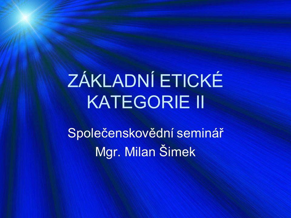 ZÁKLADNÍ ETICKÉ KATEGORIE II Společenskovědní seminář Mgr. Milan Šimek