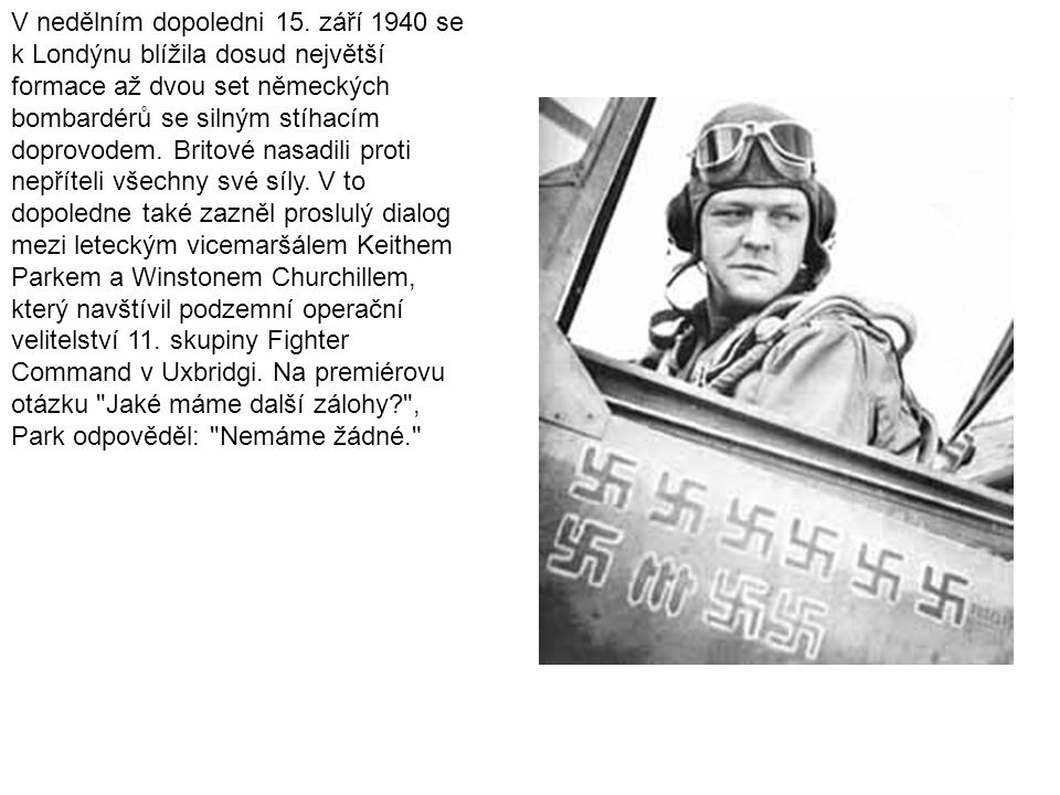 V nedělním dopoledni 15. září 1940 se k Londýnu blížila dosud největší formace až dvou set německých bombardérů se silným stíhacím doprovodem. Britové