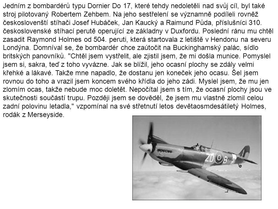 Jedním z bombardérů typu Dornier Do 17, které tehdy nedoletěli nad svůj cíl, byl také stroj pilotovaný Robertem Zehbem. Na jeho sestřelení se významně