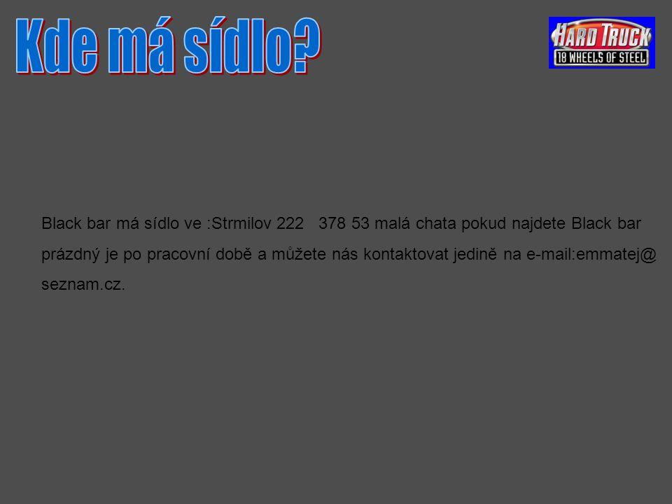 Black bar má sídlo ve :Strmilov 222 378 53 malá chata pokud najdete Black bar prázdný je po pracovní době a můžete nás kontaktovat jedině na e-mail:emmatej@ seznam.cz.