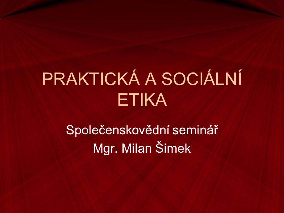 PRAKTICKÁ A SOCIÁLNÍ ETIKA Společenskovědní seminář Mgr. Milan Šimek