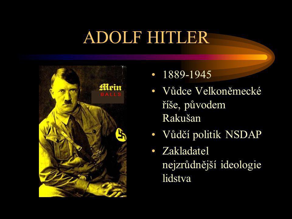 ADOLF HITLER 1889-1945 Vůdce Velkoněmecké říše, původem Rakušan Vůdčí politik NSDAP Zakladatel nejzrůdnější ideologie lidstva