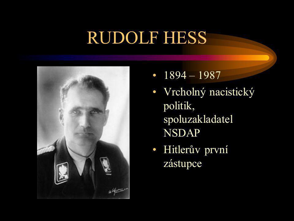 RUDOLF HESS 1894 – 1987 Vrcholný nacistický politik, spoluzakladatel NSDAP Hitlerův první zástupce