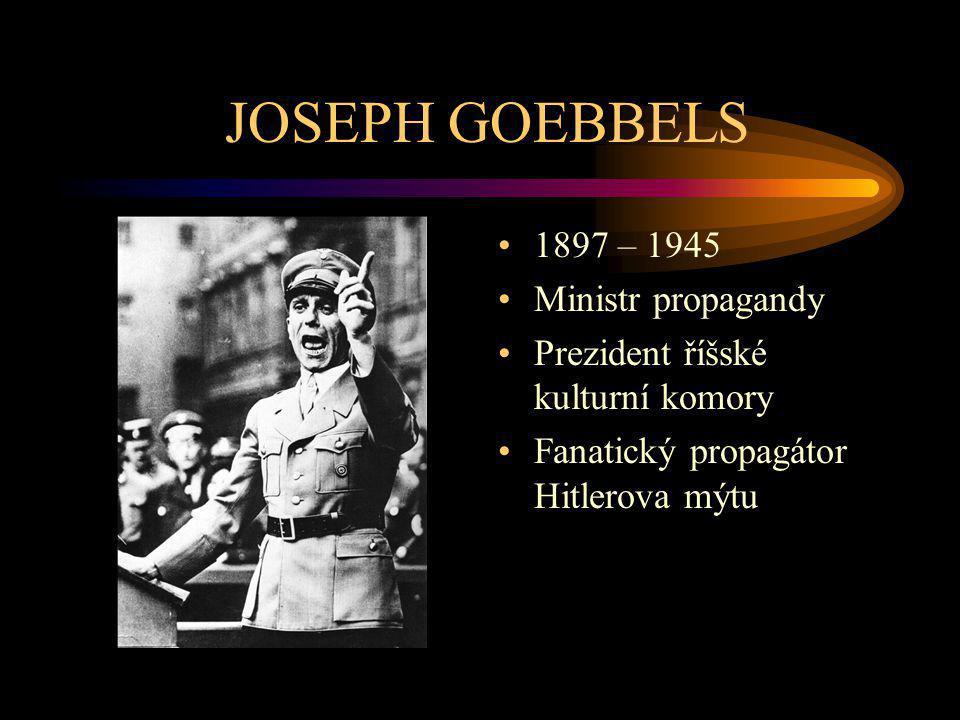 JOSEPH GOEBBELS 1897 – 1945 Ministr propagandy Prezident říšské kulturní komory Fanatický propagátor Hitlerova mýtu