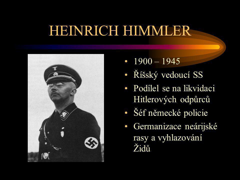HEINRICH HIMMLER 1900 – 1945 Říšský vedoucí SS Podílel se na likvidaci Hitlerových odpůrců Šéf německé policie Germanizace neárijské rasy a vyhlazován