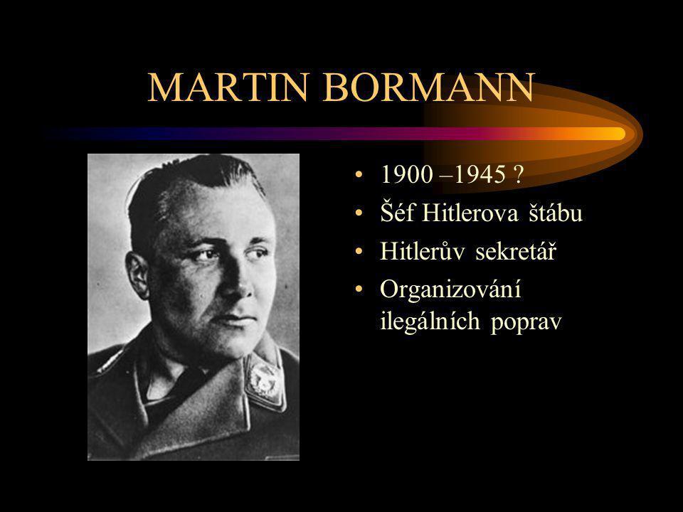 MARTIN BORMANN 1900 –1945 ? Šéf Hitlerova štábu Hitlerův sekretář Organizování ilegálních poprav