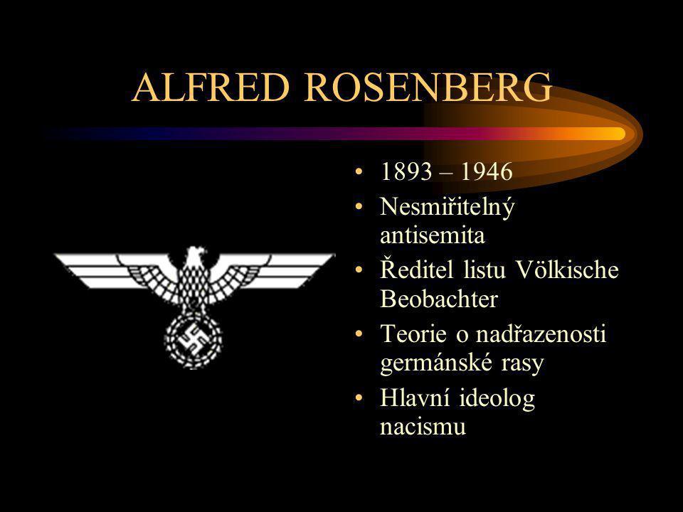 ALFRED ROSENBERG 1893 – 1946 Nesmiřitelný antisemita Ředitel listu Völkische Beobachter Teorie o nadřazenosti germánské rasy Hlavní ideolog nacismu