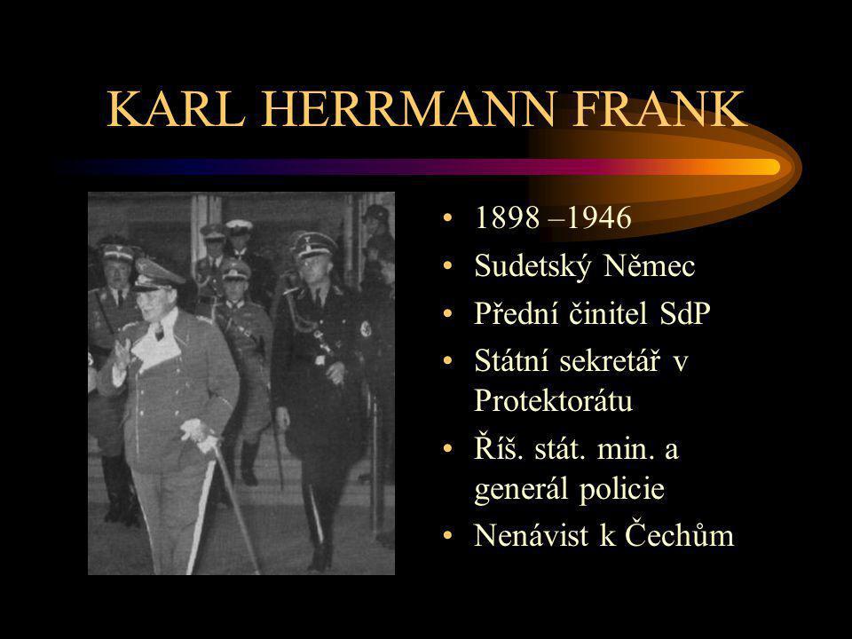 KARL HERRMANN FRANK 1898 –1946 Sudetský Němec Přední činitel SdP Státní sekretář v Protektorátu Říš. stát. min. a generál policie Nenávist k Čechům