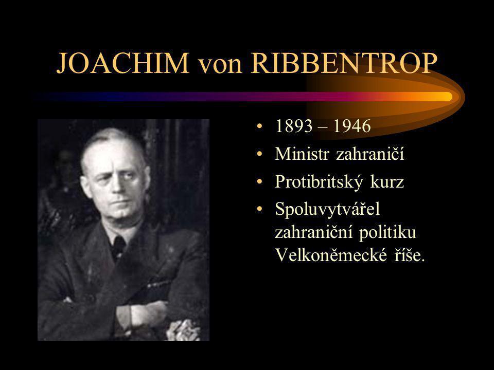 JOACHIM von RIBBENTROP 1893 – 1946 Ministr zahraničí Protibritský kurz Spoluvytvářel zahraniční politiku Velkoněmecké říše.