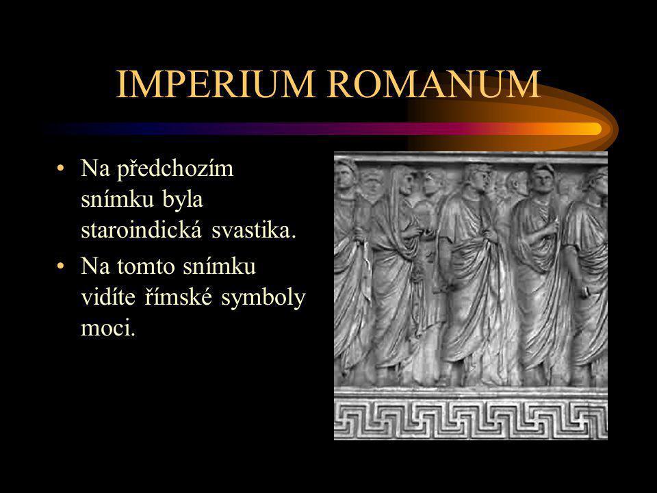 IMPERIUM ROMANUM Na předchozím snímku byla staroindická svastika. Na tomto snímku vidíte římské symboly moci.