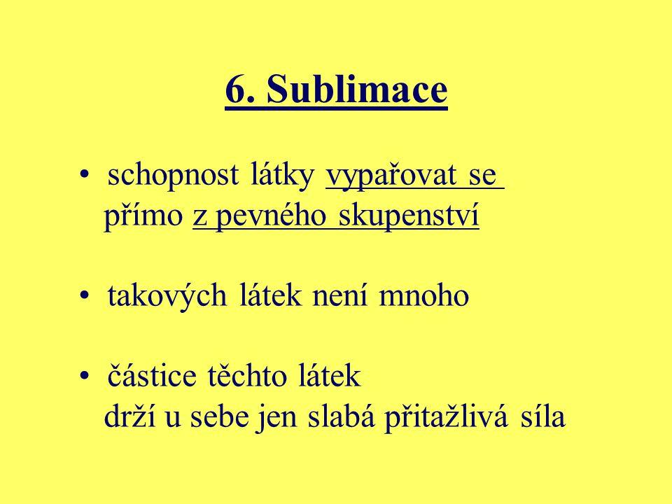 6. Sublimace schopnost látky vypařovat se přímo z pevného skupenství takových látek není mnoho částice těchto látek drží u sebe jen slabá přitažlivá s