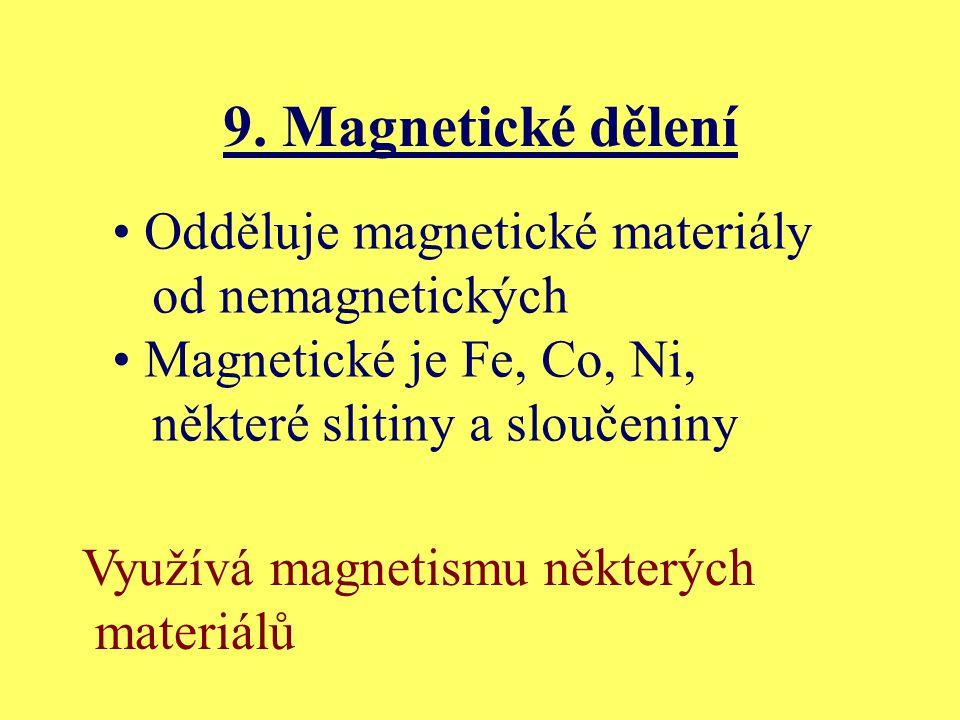 9. Magnetické dělení Odděluje magnetické materiály od nemagnetických Magnetické je Fe, Co, Ni, některé slitiny a sloučeniny Využívá magnetismu některý