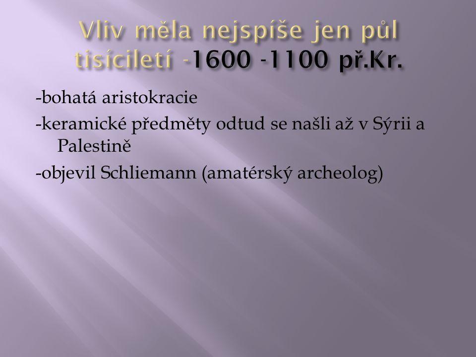 -bohatá aristokracie -keramické předměty odtud se našli až v Sýrii a Palestině -objevil Schliemann (amatérský archeolog)