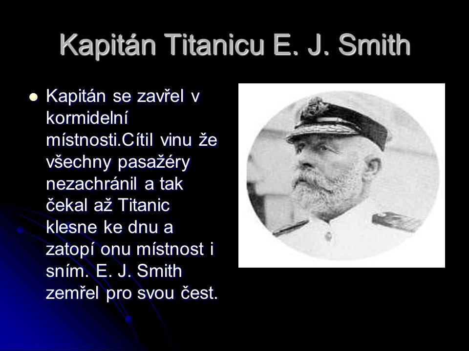 Kapitán Titanicu E. J. Smith Kapitán se zavřel v kormidelní místnosti.Cítil vinu že všechny pasažéry nezachránil a tak čekal až Titanic klesne ke dnu