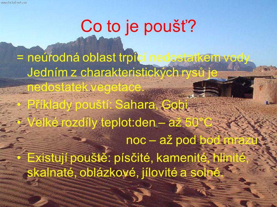 Co to je poušť? = neúrodná oblast trpící nedostatkem vody. Jedním z charakteristických rysů je nedostatek vegetace. Příklady pouští: Sahara, Gobi Velk