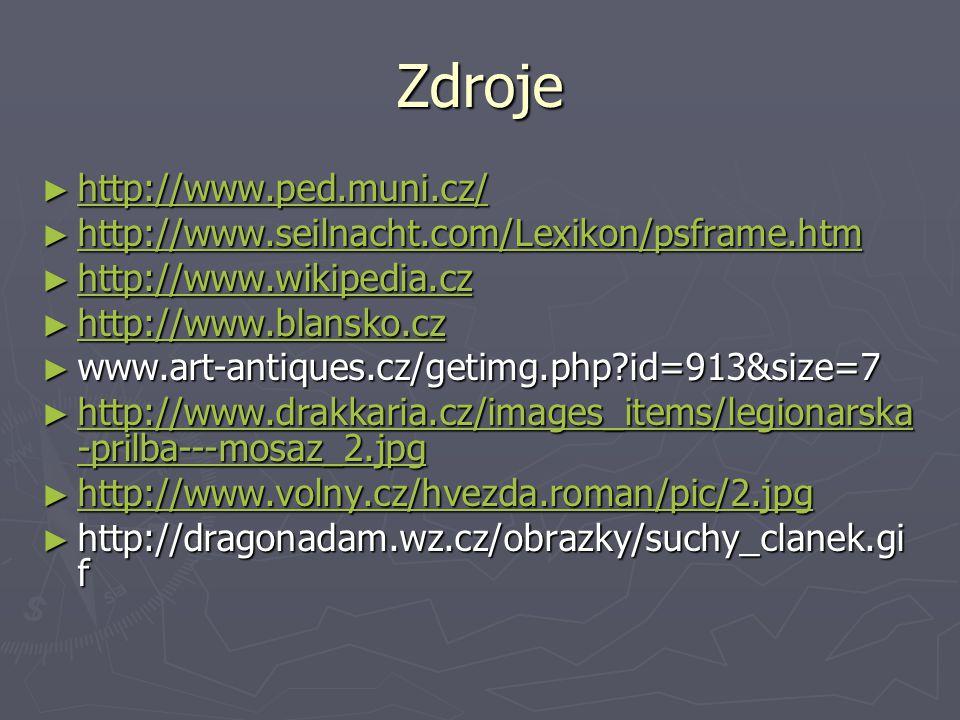 Zdroje ► http://www.ped.muni.cz/ http://www.ped.muni.cz/ ► http://www.seilnacht.com/Lexikon/psframe.htm http://www.seilnacht.com/Lexikon/psframe.htm ► http://www.wikipedia.cz http://www.wikipedia.cz ► http://www.blansko.cz http://www.blansko.cz ► www.art-antiques.cz/getimg.php?id=913&size=7 ► http://www.drakkaria.cz/images_items/legionarska -prilba---mosaz_2.jpg http://www.drakkaria.cz/images_items/legionarska -prilba---mosaz_2.jpg http://www.drakkaria.cz/images_items/legionarska -prilba---mosaz_2.jpg ► http://www.volny.cz/hvezda.roman/pic/2.jpg http://www.volny.cz/hvezda.roman/pic/2.jpg ► http://dragonadam.wz.cz/obrazky/suchy_clanek.gi f