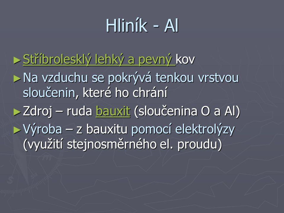 Hliník - Al ► Stříbrolesklý lehký a pevný kov Stříbrolesklý lehký a pevný Stříbrolesklý lehký a pevný ► Na vzduchu se pokrývá tenkou vrstvou sloučenin, které ho chrání ► Zdroj – ruda bauxit (sloučenina O a Al) bauxit ► Výroba – z bauxitu pomocí elektrolýzy (využití stejnosměrného el.