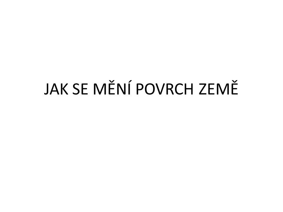 JAK SE MĚNÍ POVRCH ZEMĚ