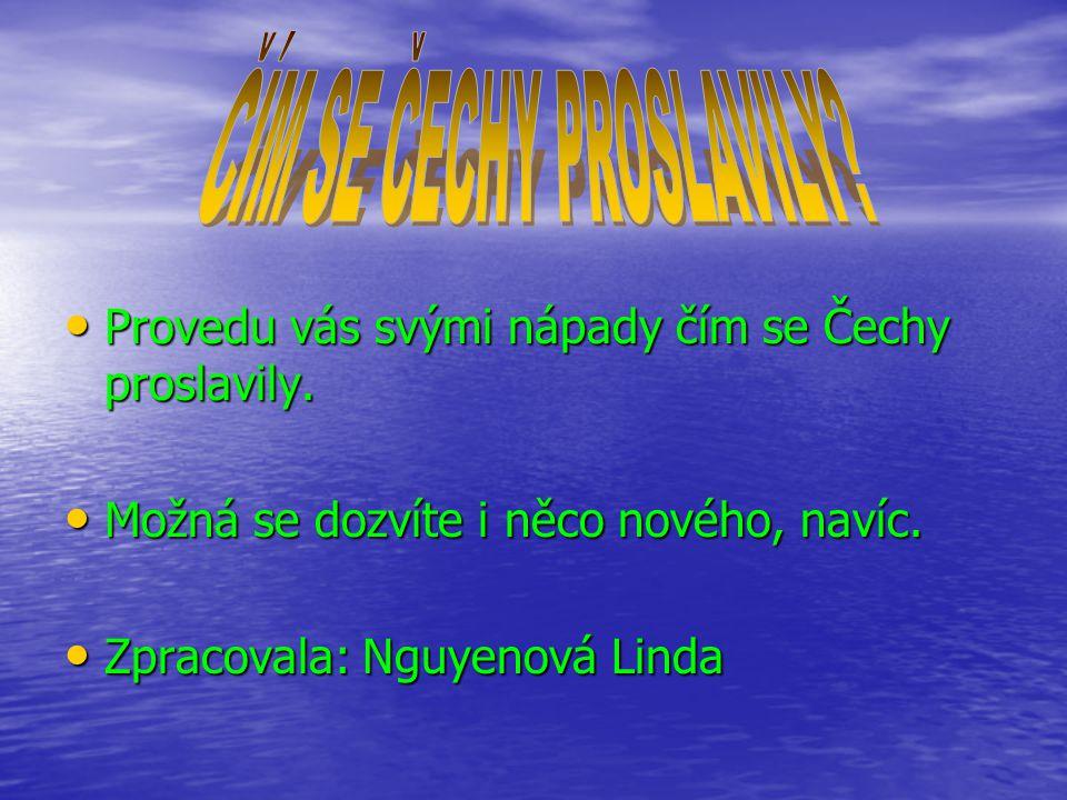Provedu vás svými nápady čím se Čechy proslavily. Provedu vás svými nápady čím se Čechy proslavily.