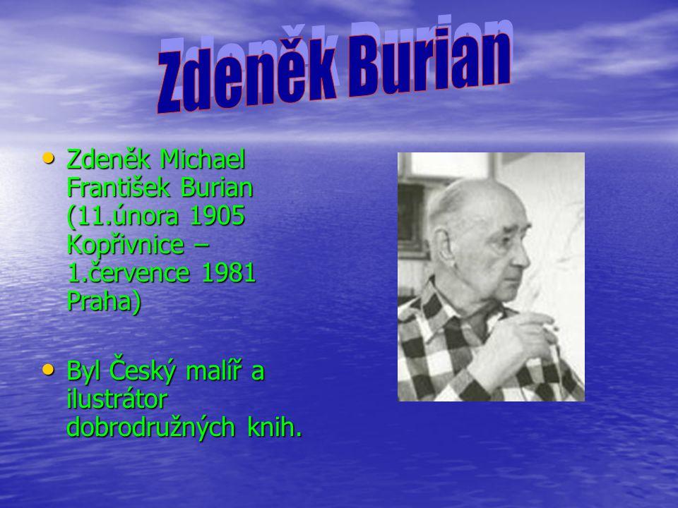 Zdeněk Michael František Burian (11.února 1905 Kopřivnice – 1.července 1981 Praha) Zdeněk Michael František Burian (11.února 1905 Kopřivnice – 1.července 1981 Praha) Byl Český malíř a ilustrátor dobrodružných knih.