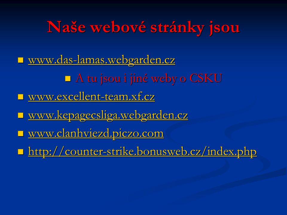 Naše webové stránky jsou www.das-lamas.webgarden.cz www.das-lamas.webgarden.cz www.das-lamas.webgarden.cz A tu jsou i jiné weby o CSKU A tu jsou i jiné weby o CSKU www.excellent-team.xf.cz www.excellent-team.xf.cz www.excellent-team.xf.cz www.kepagecsliga.webgarden.cz www.kepagecsliga.webgarden.cz www.kepagecsliga.webgarden.cz www.clanhviezd.piczo.com www.clanhviezd.piczo.com www.clanhviezd.piczo.com http://counter-strike.bonusweb.cz/index.php http://counter-strike.bonusweb.cz/index.php http://counter-strike.bonusweb.cz/index.php