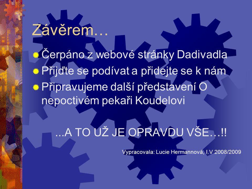 Závěrem…  Čerpáno z webové stránky Dadivadla  Přijďte se podívat a přidejte se k nám  Připravujeme další představení O nepoctivém pekaři Koudelovi...A TO UŽ JE OPRAVDU VŠE…!.