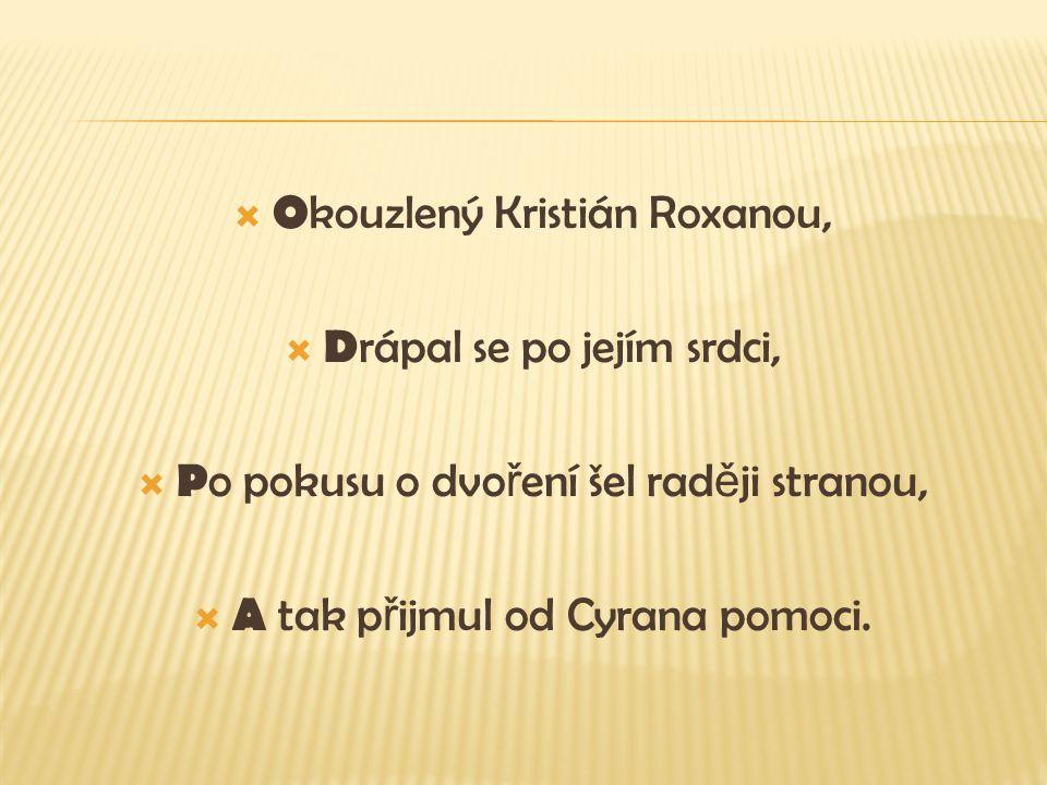  O kouzlený Kristián Roxanou,  D rápal se po jejím srdci,  P o pokusu o dvo ř ení šel rad ě ji stranou,  A tak p ř ijmul od Cyrana pomoci.