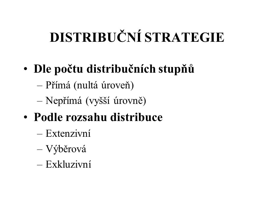 DISTRIBUČNÍ STRATEGIE Dle počtu distribučních stupňů –Přímá (nultá úroveň) –Nepřímá (vyšší úrovně) Podle rozsahu distribuce –Extenzivní –Výběrová –Exk