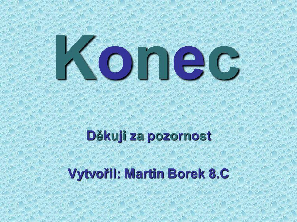 Konec Děkuji za pozornost Vytvořil: Martin Borek 8.C