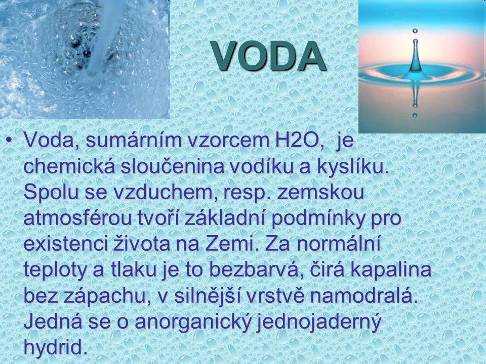 VODA Voda, sumárním vzorcem H2O, je chemická sloučenina vodíku a kyslíku. Spolu se vzduchem, resp. zemskou atmosférou tvoří základní podmínky pro exis
