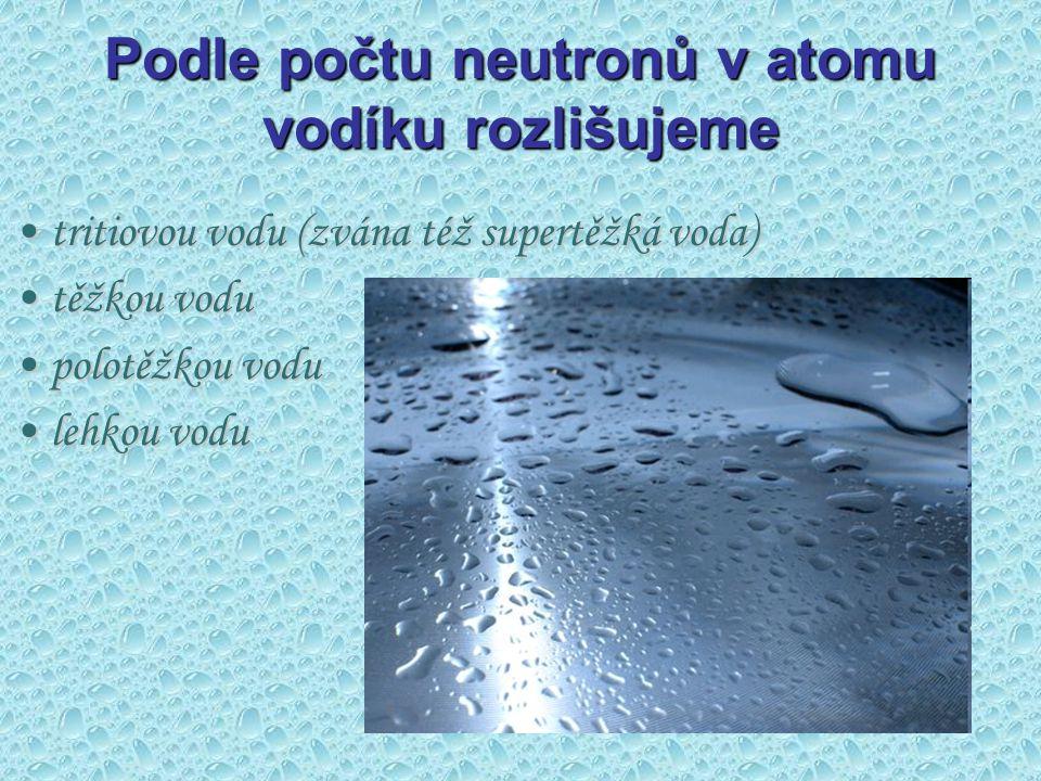 Podle počtu neutronů v atomu vodíku rozlišujeme tritiovou vodu (zvána též supertěžká voda)tritiovou vodu (zvána též supertěžká voda) těžkou vodutěžkou