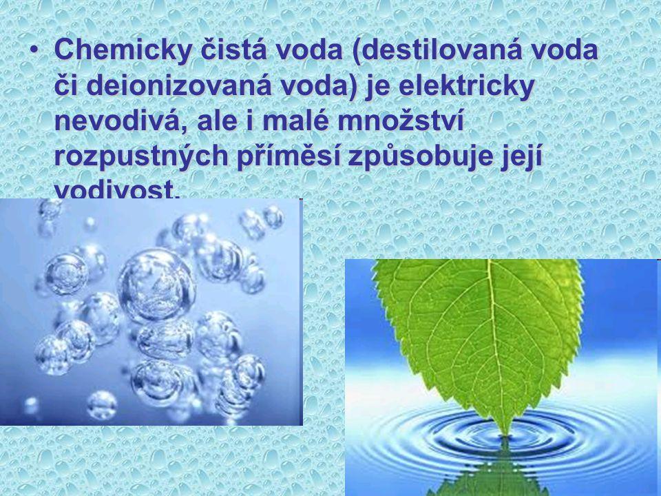 Chemicky čistá voda (destilovaná voda či deionizovaná voda) je elektricky nevodivá, ale i malé množství rozpustných příměsí způsobuje její vodivost.Ch