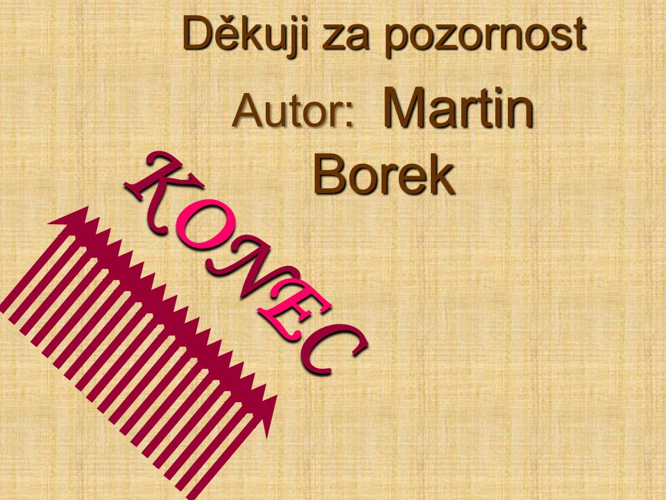 Děkuji za pozornost Autor: M M M Martin Borek K O N E C
